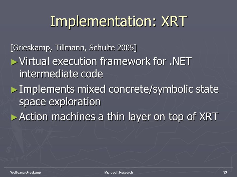 Implementation: XRT [Grieskamp, Tillmann, Schulte 2005] Virtual execution framework for .NET intermediate code.
